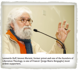 Leonardo Boff, known Marxist, former priest and one of the founders of Liberation Theology is one of Francis' (Jorge Mario Bergoglio) most ardent supporters