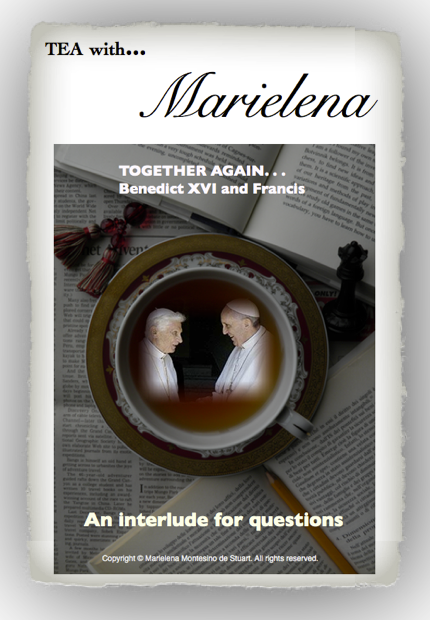 Copyright © Marielena Montesino de Stuart. All rights reserved. TEA WITH MARIELENA… TOGETHER AGAIN- BENEDICT XVI and FRANCIS - AN INTERLUDE FOR QUESTIONS.