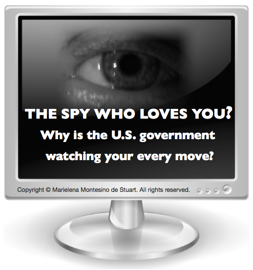 THE SPY WHO LOVES YOU? WHY IS THE U.S. GOVERNMENT WATCHING YOUR EVERY MOVE? Copyright © Marielena Montesino de Stuart. All rights reserved.