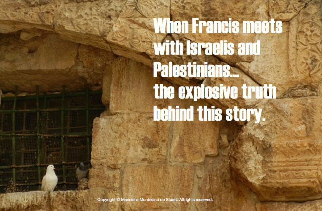 WHEN FRANCIS MEETS WITH ISRAELIS AND PALESTINIANS... THE EXPLOSIVE TRUTH BEHIND THIS STORY- Copyright © Marielena Montesino de Stuart. All rights reserved.