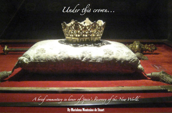 UNDER THIS CROWN... A brief commentary in honor of Spain's discovery of the New World - By Marielena Montesino de Stuart