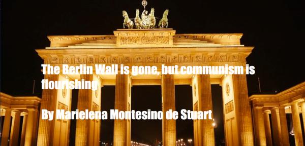 THE BERLIN WALL IS GONE, BUT COMMUNISM IS FLOURISHING - BY MARIELENA MONTESINO DE STUART