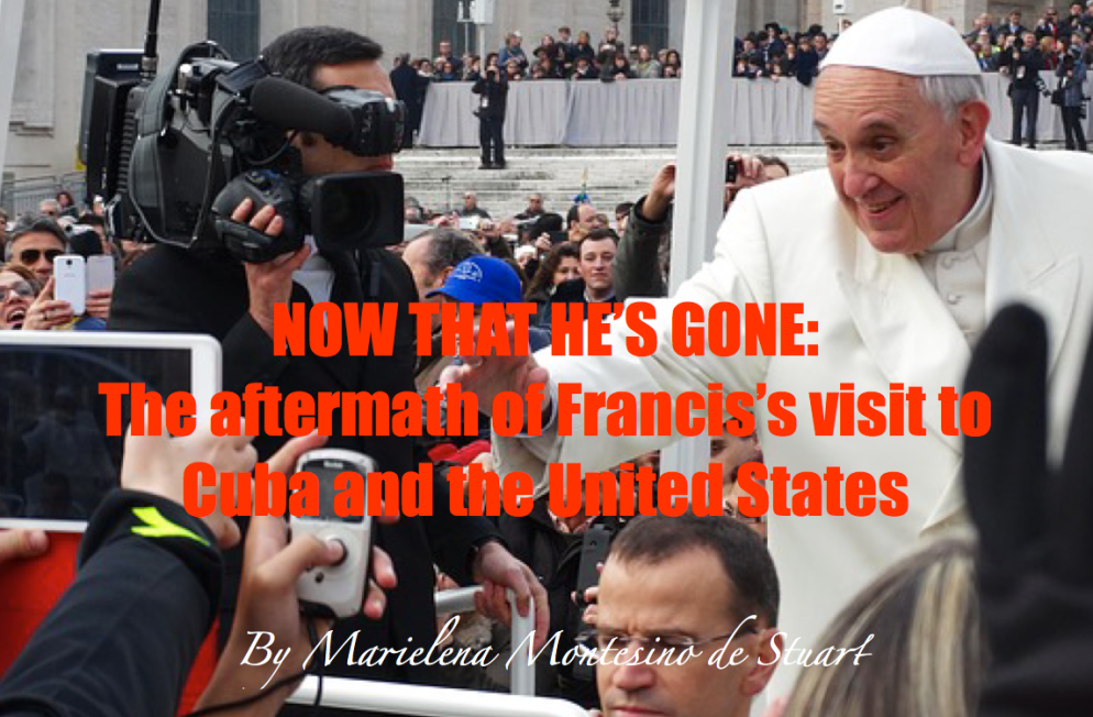 NOW THAT HE'S GONE- THE AFTERMATH OF FRANCIS'S VISIT TO CUBA AND THE UNITED STATES - Copyright © Marielena Montesino de Stuart. All rights reserved.