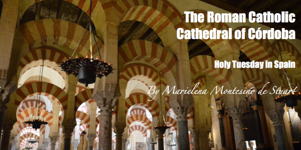 HOLY TUESDAY IN SPAIN = THE ROMAN CATHOLIC CATHEDRAL OF CORDOBA - Copyright © Marielena Montesino de Stuart. All rights reserved.