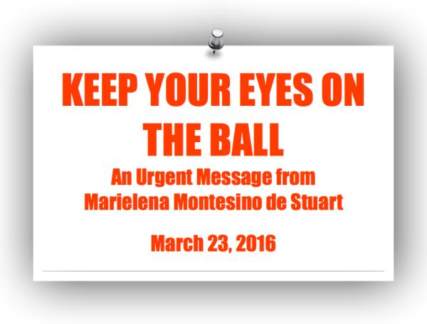 KEEP YOUR EYES ON THE BALL - An Urgent Message from Marielena Montesino de Stuart. Copyright © Marielena Montesino de Stuart. All rights reserved.