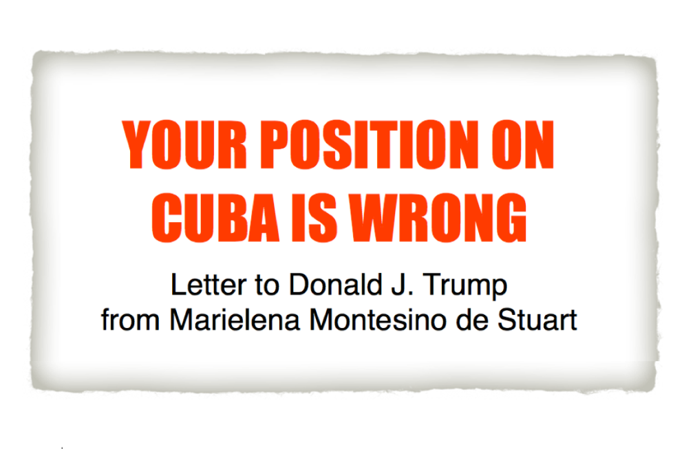 YOUR POSITION ON CUBA IS WRONG-Letter to Donald J. Trump from Marielena Montesino de Stuart. Copyright © Marielena Montesino de Stuart. All rights reserved.